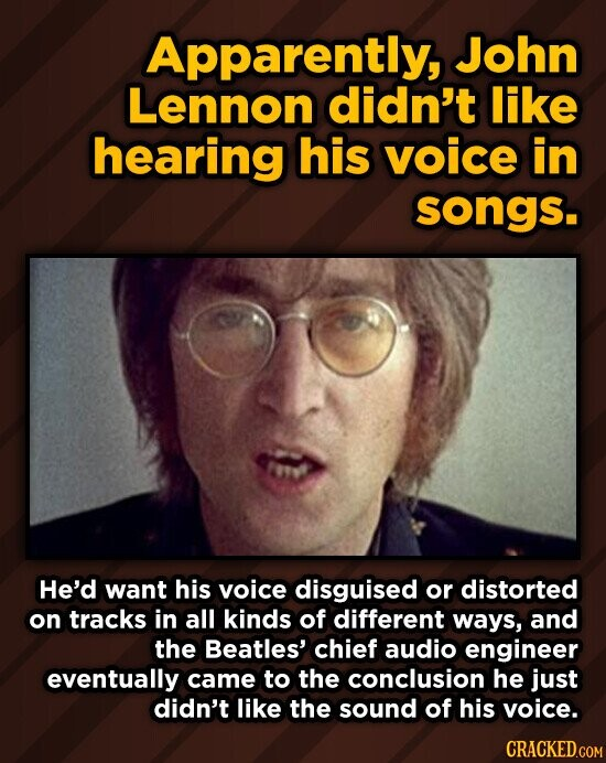 Apparently, John Lennon didn't like hearing his voice in songs. He'd want his voice disguised or distorted on tracks in all kinds of different ways, and the Beatles' chief audio engineer eventually came to the conclusion he just didn't like the sound of his voice.