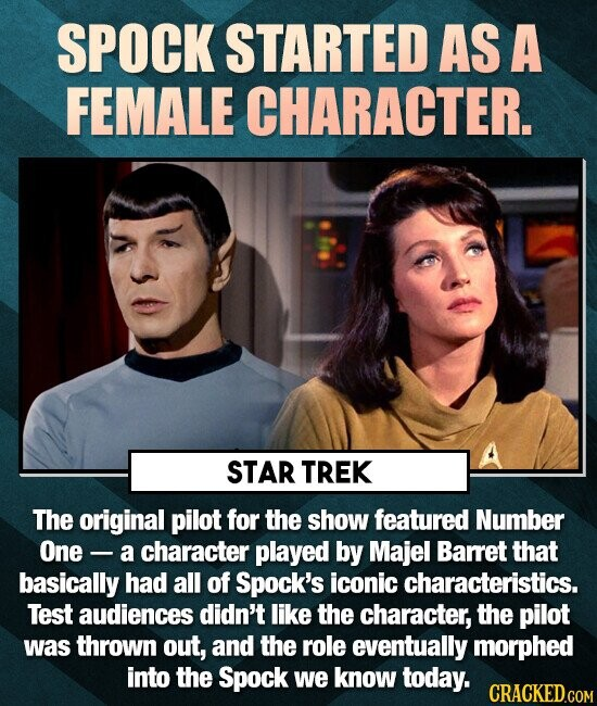 SPOCK STARTED AS A FEMALE CHARACTER. STAR TREK The original pilot for the show featured Number One - a character played by Majel Barret that basically had all of Spock's iconic characteristics. Test audiences didn't like the character, the pilot was thrown out, and the role eventually morphed into the Spock