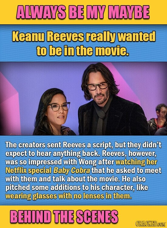 ALWAYS BE MY MAYBE Keanu Reeves really wanted to be in the movie. The creators sent Reeves a script, but they didn't expect to hear anything back. Reeves, however, was so impressed with Wong after watching her Netflix special Baby Cobra that he asked to meet with them and talk