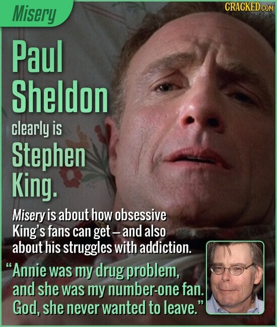 Misery Paul Sheldon clearly is Stephen King. Misery is about how obsessive King's fans can get- and also about his struggles with addiction. Annie was my drug problem, and she was my number-one fan. God, she never wanted to leave.