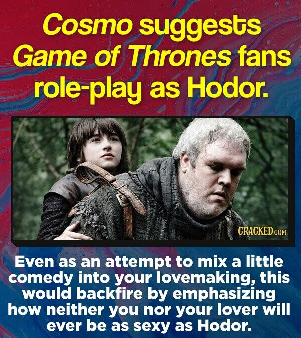 Cosmo suggests Game of Thrones fans le-play as Hodor. Even as an attempt to mix a little comedy into your lovemaking, this would backfire by emphasizing how neither you nor your lover will ever be as sexy as Hodor.