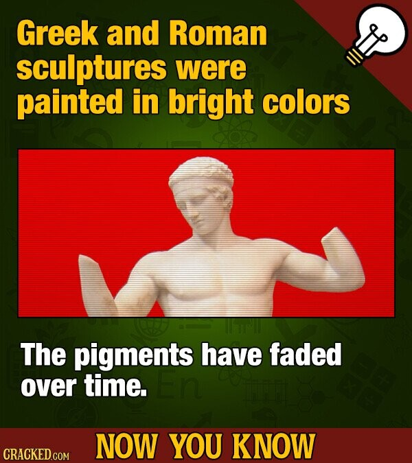 Greek and Roman sculptures were painted in bright colors The pigments have faded over time. NOW YOU KNOW CRACKED COM