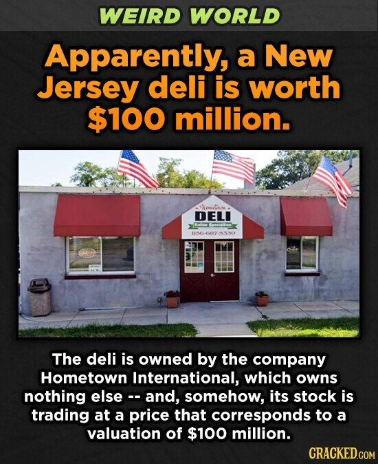 WEIRD WORLD Apparently, a New Jersey deli is worth $100 million. enen DELI 856067-5330 The deli is owned by the company Hometown International, which owns nothing elsec-and, somehow, its stock is trading at a price that corresponds to a valuation of $100 million.