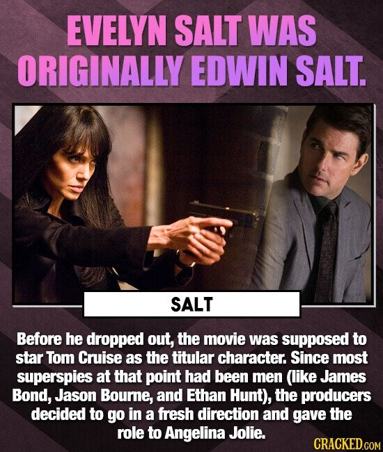 EVELYN SALT WAS ORIGINALLY EDWIN SALT. SALT Before he dropped out, the movie was supposed to star Tom Cruise as the titular character. Since most superspies at that point had been men (like James Bond, Jason Bourne, and Ethan Hunt), the producers decided to go in a fresh direction and