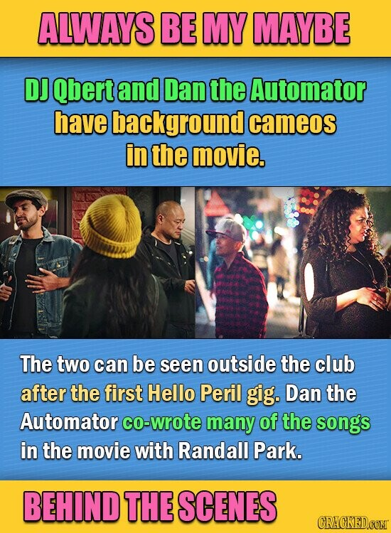 ALWAYS BE MY MAYBE DJ Qbert and Dan the Automator have background cameos in the movie. The two can be seen outside the club after the first Hello Peril gig. Dan the Automator co-wrote many of the songs in the movie with Randall Park. BEHIND THE SCENES