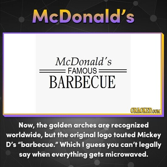 McDonald's McDonald's FAMOUS BARBECUE CRACKEDOON Now, the golden arches are recognized worldwide, but the original logo touted Mickey D's barbecue. Which I guess you can't legally say when everything gets microwaved.