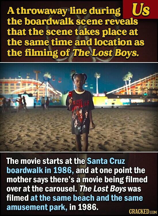 A throwaway line during Us the boardwalk scene reveals that the scene takes place at the same time and location as the filming of The Lost Boys. The movie starts at the Santa Cruz boardwalk in 1986, and at one point the mother says there's a movie being filmed OVER
