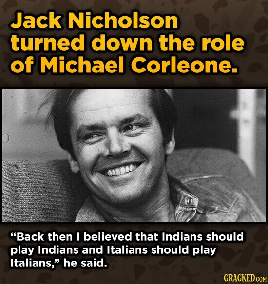 Jack Nicholson turned down the role of Michael Corleone. Back then I believed that Indians should play Indians and Italians should play Italians, he said.