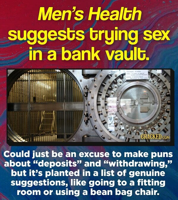 Men's Health suggests trying sex in a bank vault. CRACKED cO Could just be an excuse to make puns about deposits and withdrawing, but it's planted in a list of genuine suggestions, like going to a fitting room or using a bean bag chair.