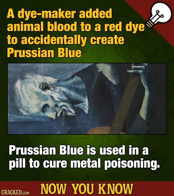 A dye-maker added animal blood to a red dye to accidentally create Prussian Blue Prussian Blue is used in a pill to cure metal poisoning. NOW YOU KNOW CRACKED COM