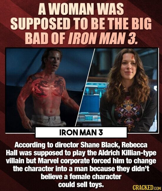 A WOMAN WAS SUPPOSED TO BE THE BIG BAD OF IRON MAN 3. IRON MAN 3 According to director Shane Black, Rebecca Hall was supposed to play the Aldrich Killian-type villain but Marvel corporate forced him to change the character into a man because they didn't believe a female character