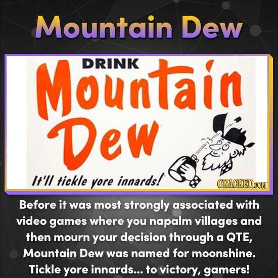 Mountain Dew Mountain DRINK Dew It'll tickle innards! yore Before it was most strongly associated with video games where you napalm villages and then mourn your decision through a QTE, Mountain Dew was named for moonshine. Tickle yore innards... to victory, gamers!