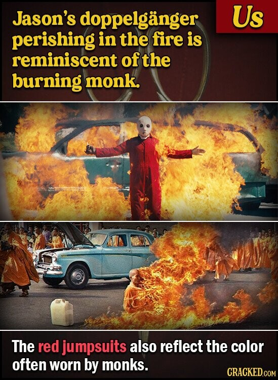 Jason's s doppelganger Us perishing in the fire is reminiscent of the burning monk. The red jumpsuits also reflect the color often worn by monks. CRACKED.COM
