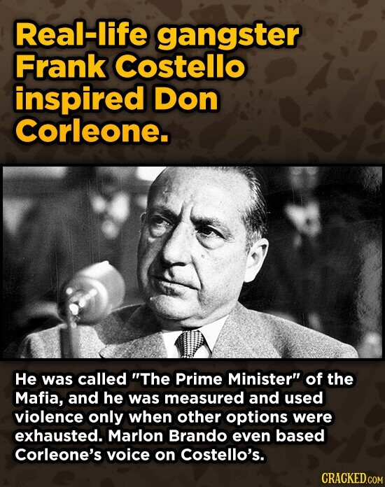 Real-life gangster Frank Costello inspired Don Corleone. He was called The Prime Minister of the Mafia, and he was measured and used violence only when other options were exhausted. Marlon Brando even based Corleone's voice on Costello's. CRACKED.COM