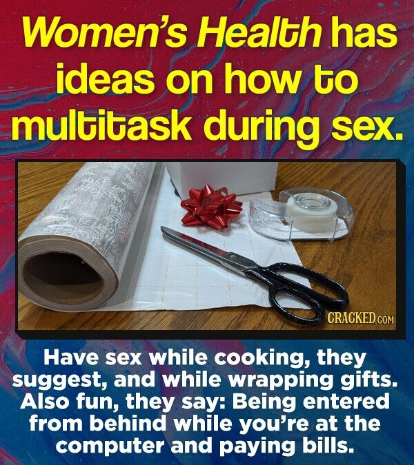 Women's Health has ideas on how to multitask during sex. CRACKEDcCO Have sex while cooking, they suggest, and while wrapping gifts. Also fun, they say: Being entered from behind while you're at the computer and paying bills.