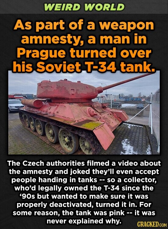 WEIRD WORLD As part of a weapon amnesty, a man in Prague turned over his Soviet T-34 tank. The Czech authorities filmed a video about the amnesty and joked they'll even accept people handing in tanks-- so a collector, who'd legally owned the T-34 since the '9Os but wanted to