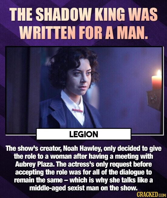 THE SHADOW KING WAS WRITTEN FOR A MAN. LEGION The show's creator, Noah Hawley, only decided to give the role to a woman after having a meeting with Aubrey Plaza. The actress's only request before accepting the role was for all of the dialogue to remain the same- which is