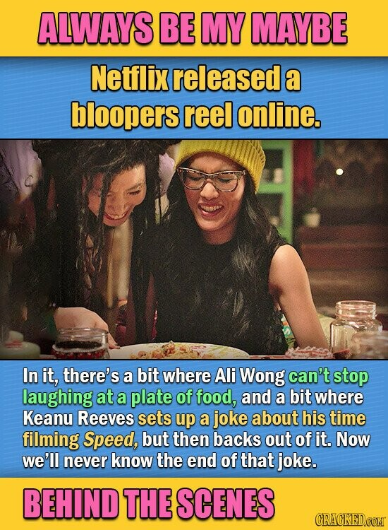 ALWAYS BE MY MAYBE Netflix released a bloopers reel online. In it, there's a bit where Ali Wong can't stop laughing at a plate of food, and a bit where Keanu Reeves sets up a joke about his time filming Speed, but then backs out of it. Now we'll never