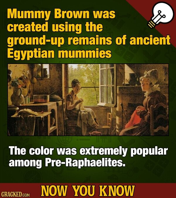 Mummy Brown was created using the ground-up remains of ancient Egyptian mummies The color was extremely popular among re-Raphaelites. NOW YOU KNOW CRACKED COM