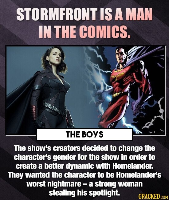 STORMFRONT IS A MAN IN THE COMICS. THE BOYS The show's creators decided to change the character's gender for the show in order to create a better dynamic with Homelander. They wanted the character to be Homelander's worst nightmare- a strong woman stealing his spotlight. CRACKED.COM