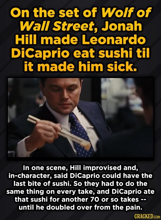 On the set of Wolf of Wall Street, Jonah Hill made Leonardo DiCaprio eat sushi til it made him sick. In one scene, Hill improvised and, in-character, said Dicaprio could have the last bite of sushi. So they had to do the same thing on every take, and Dicaprio ate