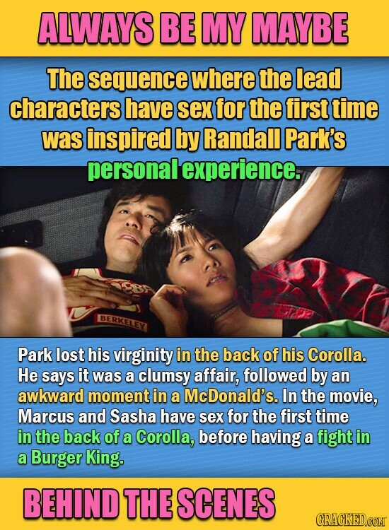 ALWAYS BE MY MAYBE The sequence where the lead characters have sex for the first time was inspired by Randall Park's personalexperience. BERKELEY Park lost his virginity in the back of his Corolla. He says it was a clumsy affair, followed by an awkward moment in a McDonald's. In the