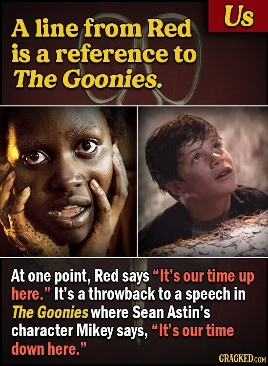 Us A line from Red is a reference to The Goonies. At one point, Red says It's our time up here. It's a throwback to a speech in The Goonies where Sean Astin's character Mikey says, It's our time down here. CRACKED.COM