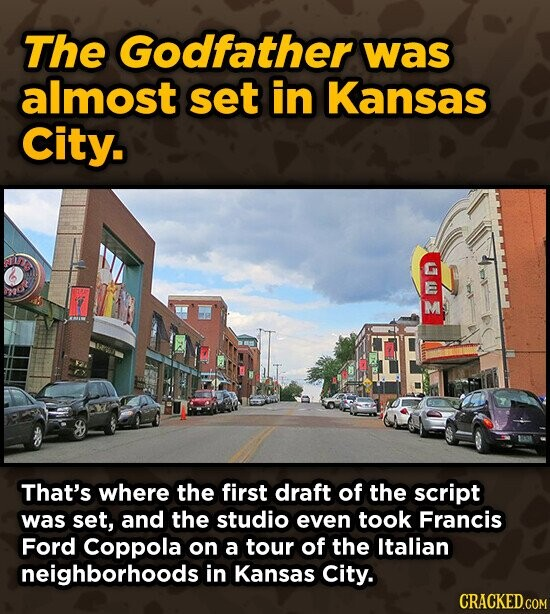 The Godfather was almost set in Kansas City. M That's where the first draft of the script was set, and the studio even took Francis Ford Coppola on a tour of the Italian neighborhoods in Kansas City.