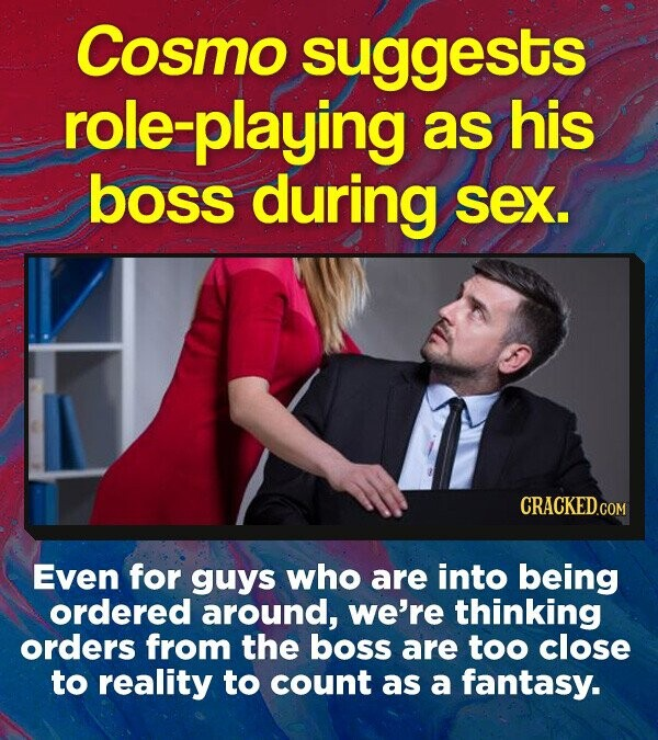 Cosmo suggests olezplaying as his boss during sex. CRACKED.COM Even for guys who are into being ordered around, we're thinking orders from the boss are too close to reality to count as a fantasy.