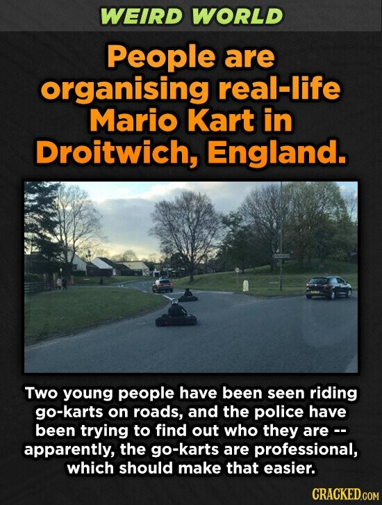 WEIRD WORLD People are organising real-life Mario Kart in Droitwich, England. Two young people have been seen riding go-karts on roads, and the police have been trying to find out who they are- apparently, the go-karts are professional, which should make that easier.