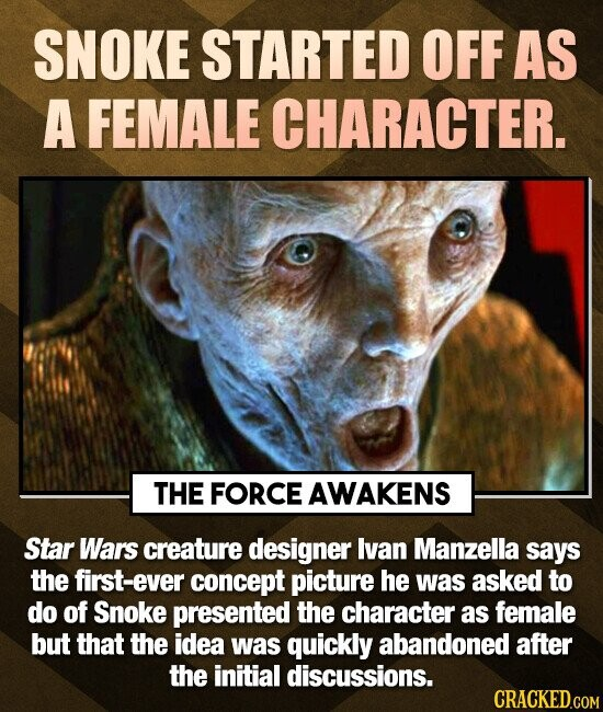 SNOKE STARTED OFF AS A FEMALE CHARACTER. THE FORCE AWAKENS Star Wars creature designer lvan Manzella says the first-ever concept picture he was asked to do of Snoke presented the character as female but that the idea was quickly abandoned after the initial discussions. CRACKED.COM