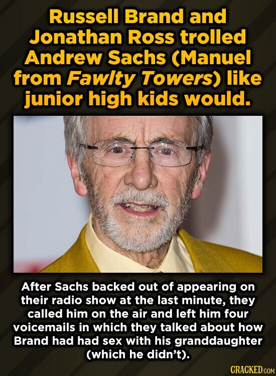 Russell Brand and Jonathan Ross trolled Andrew Sachs (Manuel from Fawlty Towers) like junior high kids would. After Sachs backed out of appearing on their radio show at the last minute, they called him on the air and left him four voicemails in which they talked about how Brand had