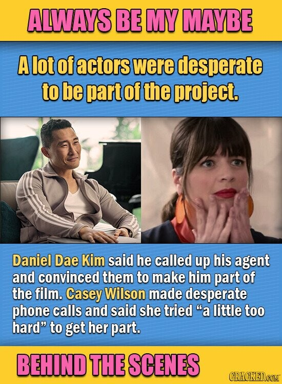 ALWAYS BE MY MAYBE A lot Of actors were desperate to be part of the project. Daniel Dae Kim said he called up his agent and convinced them to make him part of the film. Casey Wilson made desperate phone calls and said she tried a little too hard to