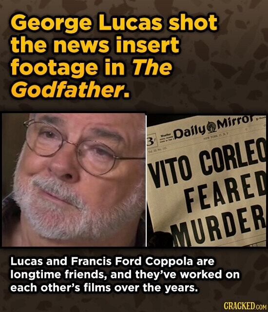 George Lucas shot the news insert footage in The Godfather. Mirror Daily 3 NEW CORLEQ VITO FEARED MURDER Lucas and Francis Ford Coppola are longtime friends, and they've worked on each other's films over the years. CRACKED.COM