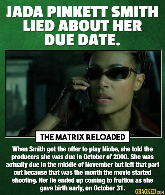 JADA PINKETT SMITH LIED ABOUT HER DUE DATE. THE MATRIX RELOADED When Smith got the offer to play Niobe, she told the producers she was due in October