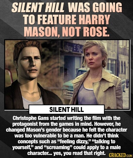 SILENT HILL WAS GOING TO FEATURE HARRY MASON, NOT ROSE. SILENT HILL Christophe Gans started writing the film with the protagonist from the games in mind. However, he changed Mason's gender because he felt the character was too vulnerable to be a man. He didn't think concepts such as feeling