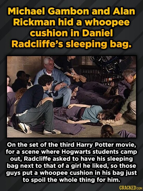 Michael Gambon and Alan Rickman hid a whoopee cushion in Daniel Radcliffe's sleeping bag. On the set of the third Harry Potter movie, for a scene where Hogwarts students camp out, Radcliffe asked to have his sleeping bag next to that of a girl he liked, so those guys put