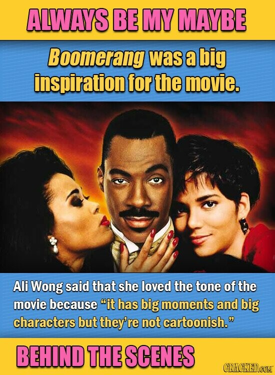ALWAYS BE MY MAYBE Boomerang was a big inspiration for the movie. Ali Wong said that she loved the tone of the movie because it has big moments and big characters but they're not cartoonish. BEHIND THE SCENES CRACKED.COMT