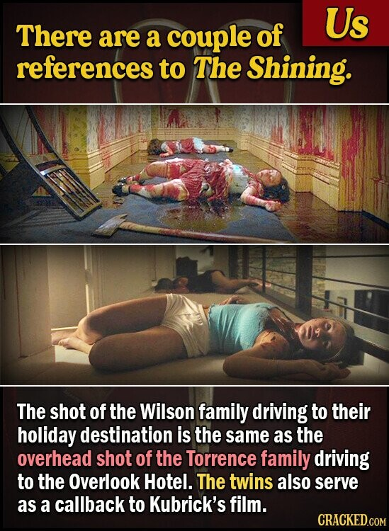 Us There are a couple of references to The Shining. The shot of the Wilson family driving to their holiday destination is the same as the overhead shot of the Torrence family driving to the Overlook Hotel. The twins also serve as a callback to Kubrick's film. CRACKED.COM