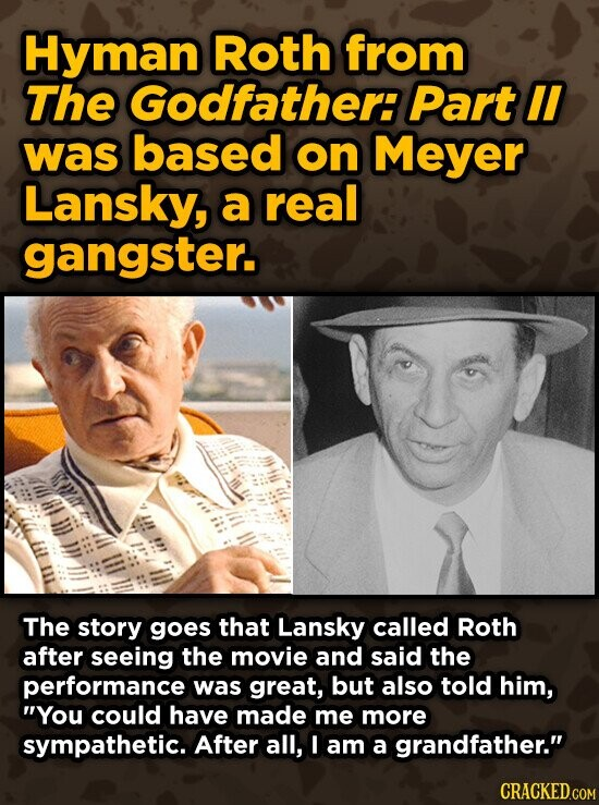 Hyman Roth from The Godfather: Part II was based on Meyer Lansky, a real gangster. The story goes that Lansky called Roth after seeing the movie and said the performance was great, but also told him, You could have made me more sympathetic. After all, I am a grandfather.