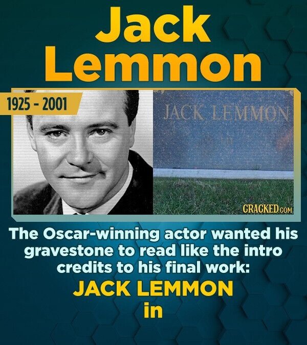 Jack Lemmon 1925 - 2001 JACK LEMMON The Oscar-winning actor wanted his gravestone to read like the intro credits to his final work: JACK LEMMON in