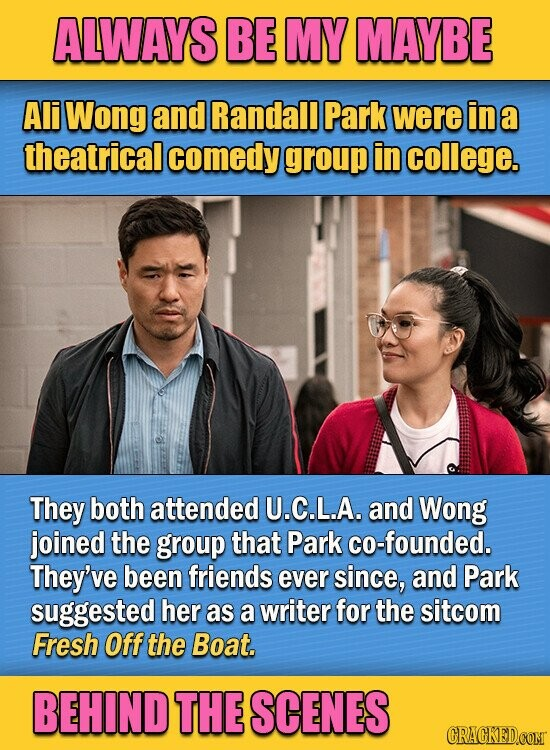 ALWAYS BE MY MAYBE Ali Wong and Randall Park were in a theatrical comedy group in college. They both attended U.C.L.A. and Wong joined the group that Park co-founded. They've been friends ever since, and Park suggested her as a writer for the sitcom Fresh Off the Boat. BEHIND THE