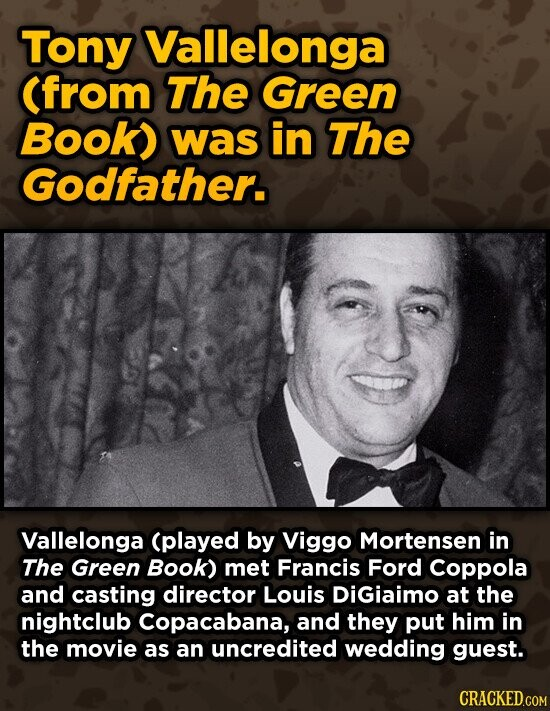 Tony Vallelonga (from The Green Book) was in The Godfather. Vallelonga (played by Viggo Mortensen in The Green Book) met Francis Ford Coppola and casting director Louis DiGiaimo at the nightclub Copacabana, and they put him in the movie as an uncredited wedding guest.