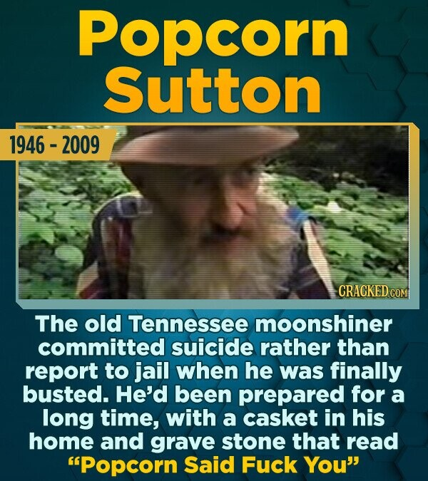 Popcorn Sutton 1946 - 2009 CRACKED CON The old Tennessee moonshiner committed suicide rather than report to jail when he was finally busted. He'd been