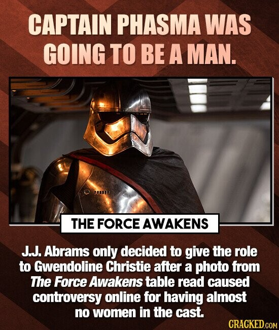 CAPTAIN PHASMA WAS GOING TO BE A MAN. THE FORCE AWAKENS J.J. Abrams only decided to give the role to Gwendoline Christie after a photo from The Force Awakens table read caused controversy online for having almost no women in the cast. CRACKED.COM