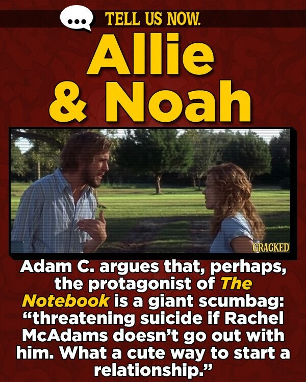 TELL US NOW. Allie & Noah GRACKED Adam C. argues that, perhaps, the protagonist of The Notebook is a giant scumbag: threatening suicide if Rachel McAdams doesn't go out with him. What a cute way to start a relationship.
