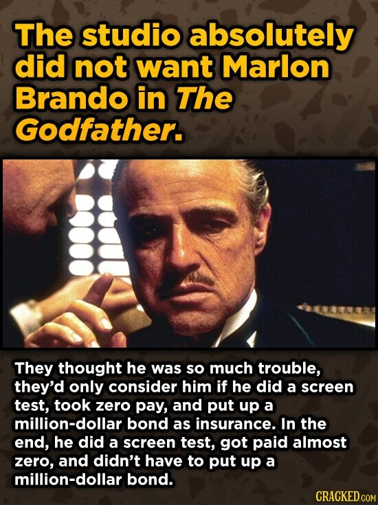 The studio absolutely did not want Marlon Brando in The Godfather. They thought he was so much trouble, they'd only consider him if he did a screen test, took zero pay, and put up a million-dollar bond as insurance. In the end, he did a screen test, got paid