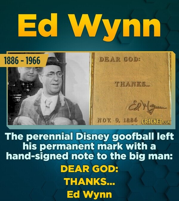 Ed Wynn 1886 - 1966 DEAR GOD: THANKS eolo NOY 9, 1886 CRACKED cO The perennial Disney goofball left his permanent mark with a hand-signed note to the