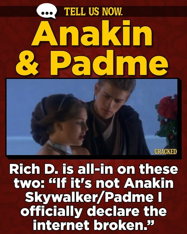TELL US NOW. Anakin & Padme CRACKED Rich D. is all-in on these two: If it's not Anakin Skywalker/ Padme I officially declare the internet broken.