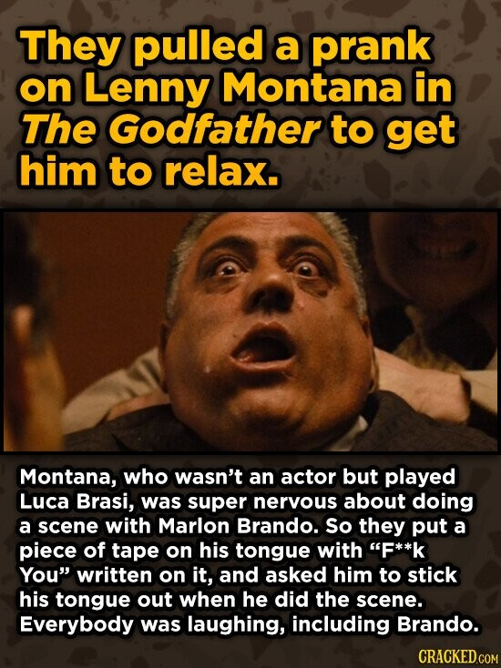 They pulled a prank on Lenny Montana in The Godfather to get him to relax. Montana, who wasn't an actor but played Luca Brasi, was super nervous about doing a scene with Marlon Brando. So they put a piece of tape on his tongue with F**k You written on it,